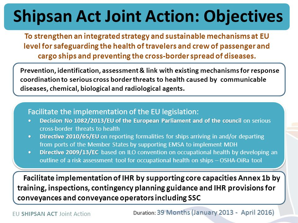 EU SHIPSAN ACT Joint Action To strengthen an integrated strategy and sustainable mechanisms at EU level for safeguarding the health of travelers and crew of passenger and cargo ships and preventing the cross-border spread of diseases.
