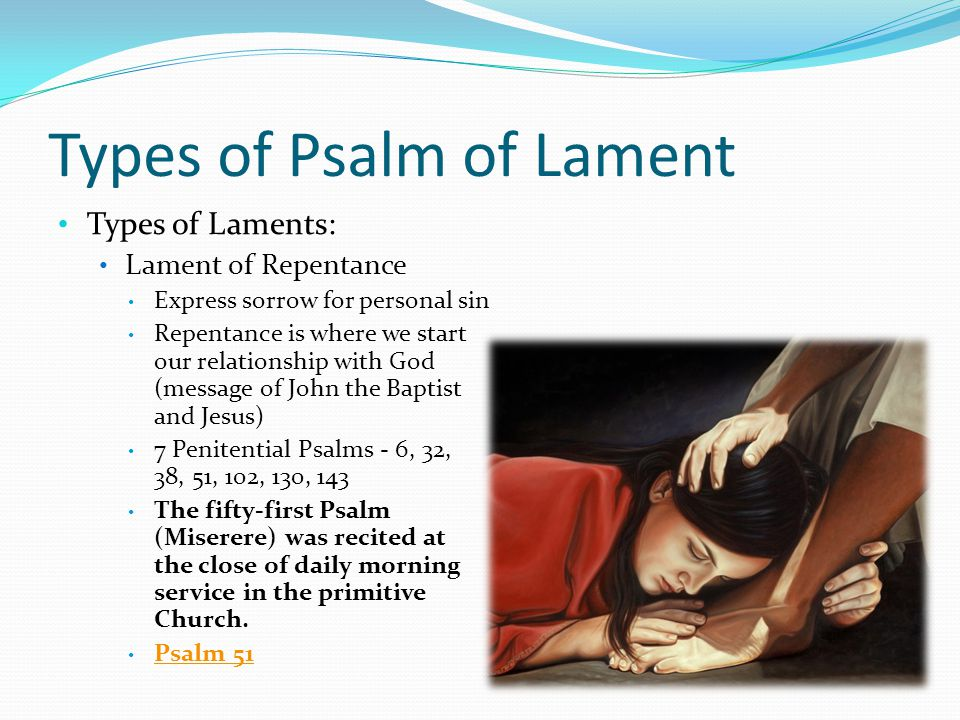 Types of Psalm of Lament Types of Laments: Lament of Repentance Express sorrow for personal sin Repentance is where we start our relationship with God (message of John the Baptist and Jesus) 7 Penitential Psalms - 6, 32, 38, 51, 102, 130, 143 The fifty-first Psalm (Miserere) was recited at the close of daily morning service in the primitive Church.