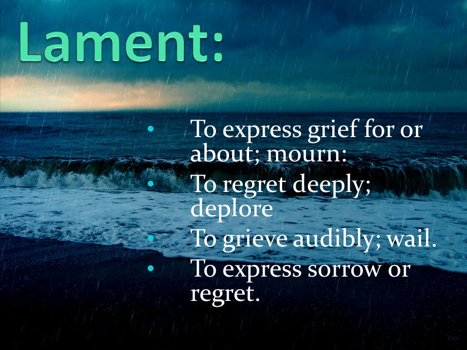 To express grief for or about; mourn: To regret deeply; deplore To grieve audibly; wail.