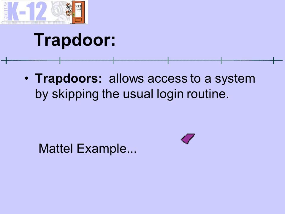 Trapdoor: Trapdoors: allows access to a system by skipping the usual login routine.