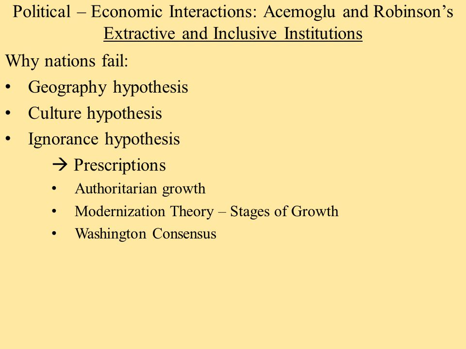 Political – Economic Interactions: Acemoglu and Robinson's Extractive and Inclusive Institutions Why nations fail: Geography hypothesis Culture hypothesis Ignorance hypothesis  Prescriptions Authoritarian growth Modernization Theory – Stages of Growth Washington Consensus