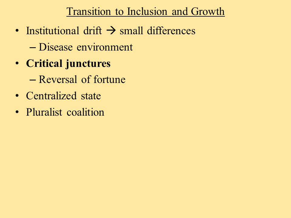 Transition to Inclusion and Growth Institutional drift  small differences – Disease environment Critical junctures – Reversal of fortune Centralized state Pluralist coalition