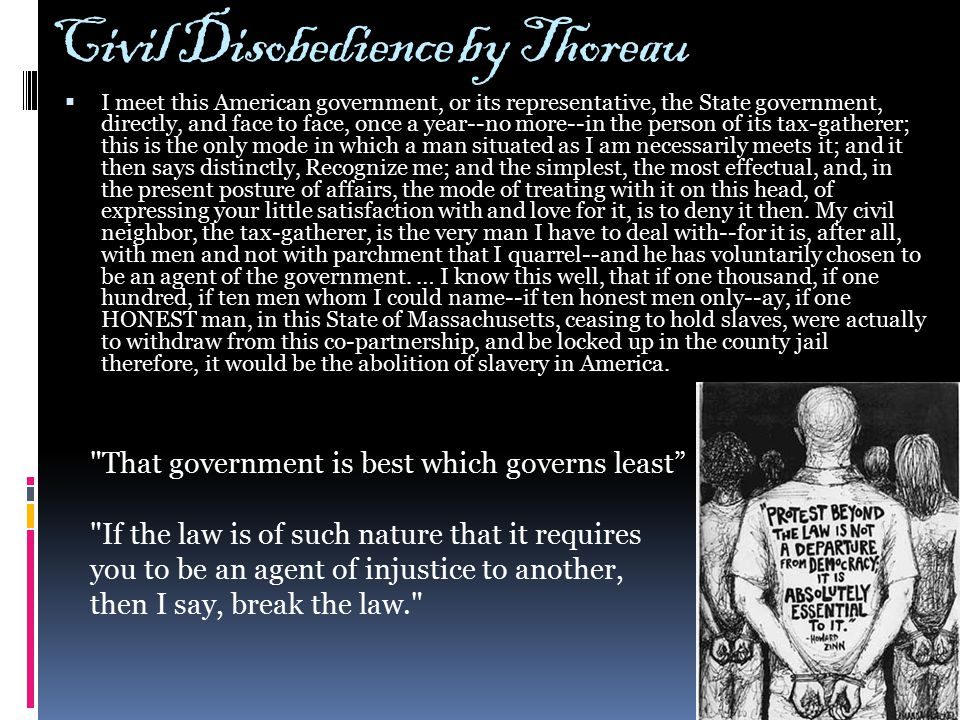 Civil Disobedience by Thoreau  I meet this American government, or its representative, the State government, directly, and face to face, once a year--no more--in the person of its tax-gatherer; this is the only mode in which a man situated as I am necessarily meets it; and it then says distinctly, Recognize me; and the simplest, the most effectual, and, in the present posture of affairs, the mode of treating with it on this head, of expressing your little satisfaction with and love for it, is to deny it then.