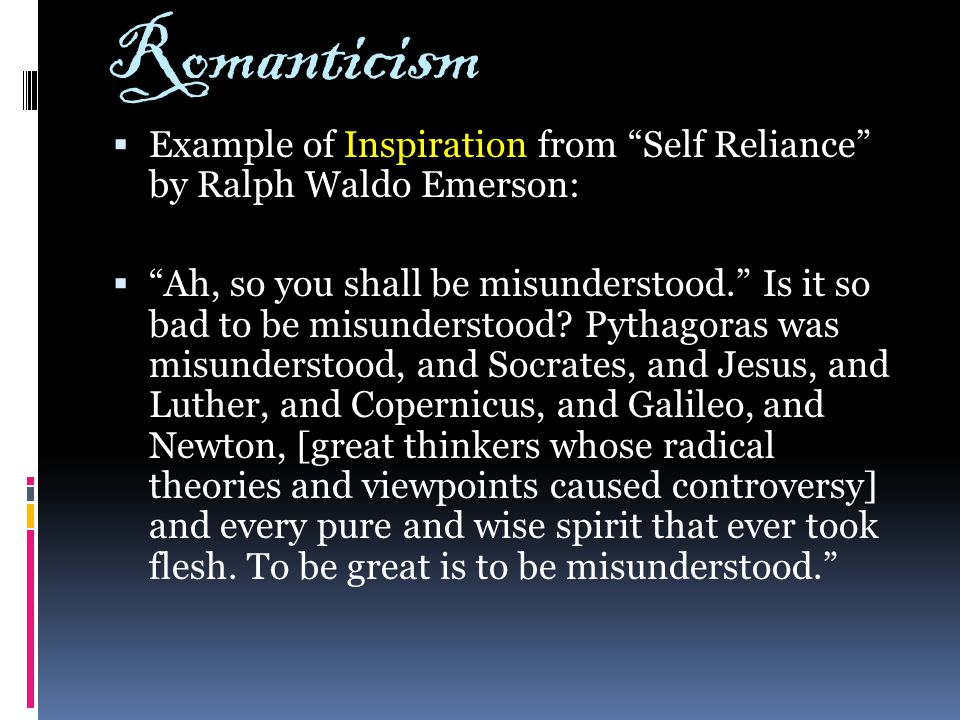 "Romanticism  Example of Inspiration from ""Self Reliance"" by Ralph Waldo Emerson:  ""Ah, so you shall be misunderstood."" Is it so bad to be misunderst"
