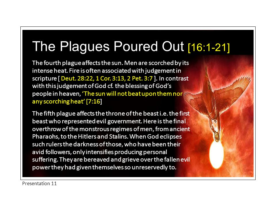The fourth plague affects the sun. Men are scorched by its intense heat. Fire is often associated with judgement in scripture [ Deut. 28:22, 1 Cor. 3: