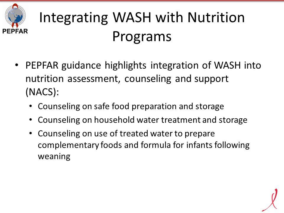 Integrating WASH with Nutrition Programs PEPFAR guidance highlights integration of WASH into nutrition assessment, counseling and support (NACS): Coun