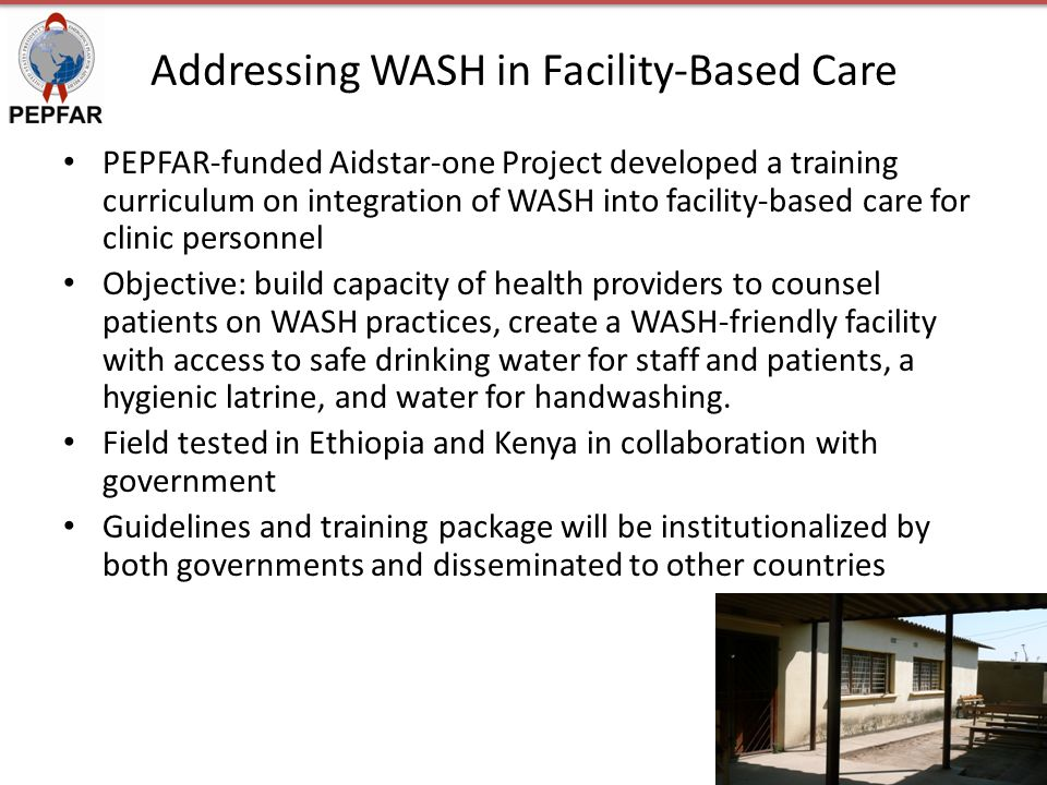 Addressing WASH in Facility-Based Care PEPFAR-funded Aidstar-one Project developed a training curriculum on integration of WASH into facility-based care for clinic personnel Objective: build capacity of health providers to counsel patients on WASH practices, create a WASH-friendly facility with access to safe drinking water for staff and patients, a hygienic latrine, and water for handwashing.