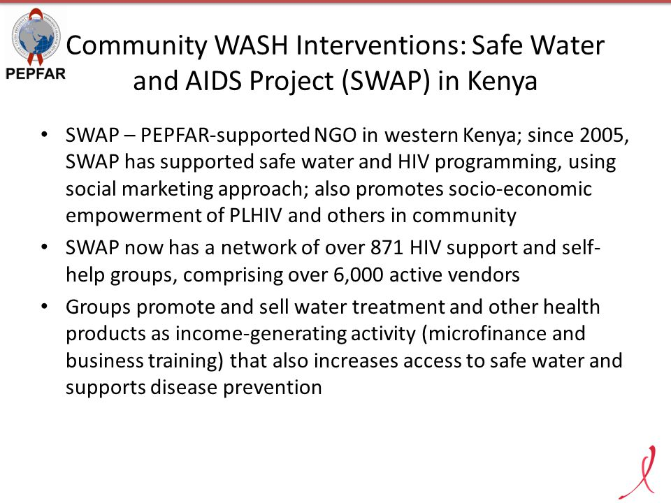 Community WASH Interventions: Safe Water and AIDS Project (SWAP) in Kenya SWAP – PEPFAR-supported NGO in western Kenya; since 2005, SWAP has supported safe water and HIV programming, using social marketing approach; also promotes socio-economic empowerment of PLHIV and others in community SWAP now has a network of over 871 HIV support and self- help groups, comprising over 6,000 active vendors Groups promote and sell water treatment and other health products as income-generating activity (microfinance and business training) that also increases access to safe water and supports disease prevention
