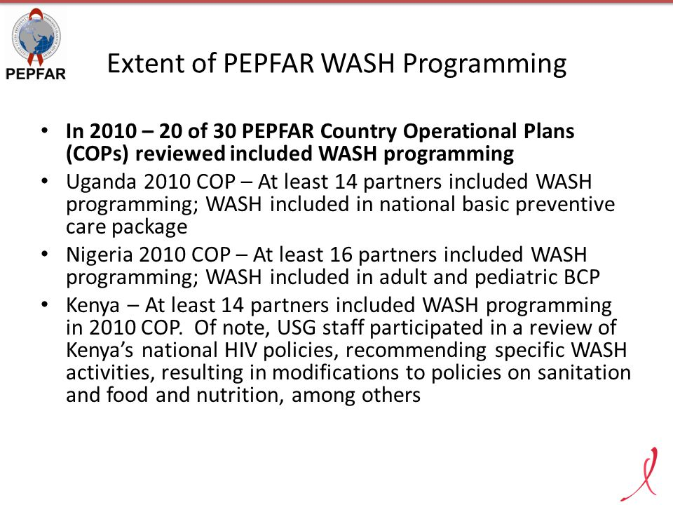 Extent of PEPFAR WASH Programming In 2010 – 20 of 30 PEPFAR Country Operational Plans (COPs) reviewed included WASH programming Uganda 2010 COP – At l