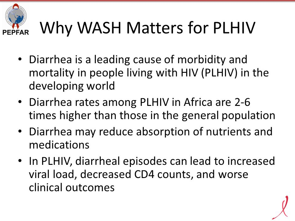 Why WASH Matters for PLHIV Diarrhea is a leading cause of morbidity and mortality in people living with HIV (PLHIV) in the developing world Diarrhea rates among PLHIV in Africa are 2-6 times higher than those in the general population Diarrhea may reduce absorption of nutrients and medications In PLHIV, diarrheal episodes can lead to increased viral load, decreased CD4 counts, and worse clinical outcomes