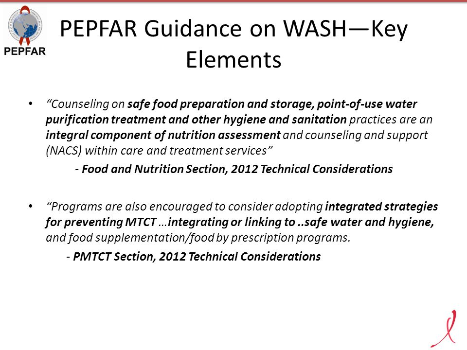PEPFAR Guidance on WASH—Key Elements Counseling on safe food preparation and storage, point-of-use water purification treatment and other hygiene and sanitation practices are an integral component of nutrition assessment and counseling and support (NACS) within care and treatment services - Food and Nutrition Section, 2012 Technical Considerations Programs are also encouraged to consider adopting integrated strategies for preventing MTCT …integrating or linking to..safe water and hygiene, and food supplementation/food by prescription programs.
