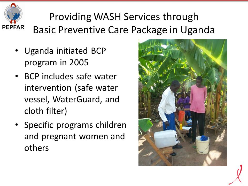 Providing WASH Services through Basic Preventive Care Package in Uganda Uganda initiated BCP program in 2005 BCP includes safe water intervention (safe water vessel, WaterGuard, and cloth filter) Specific programs children and pregnant women and others