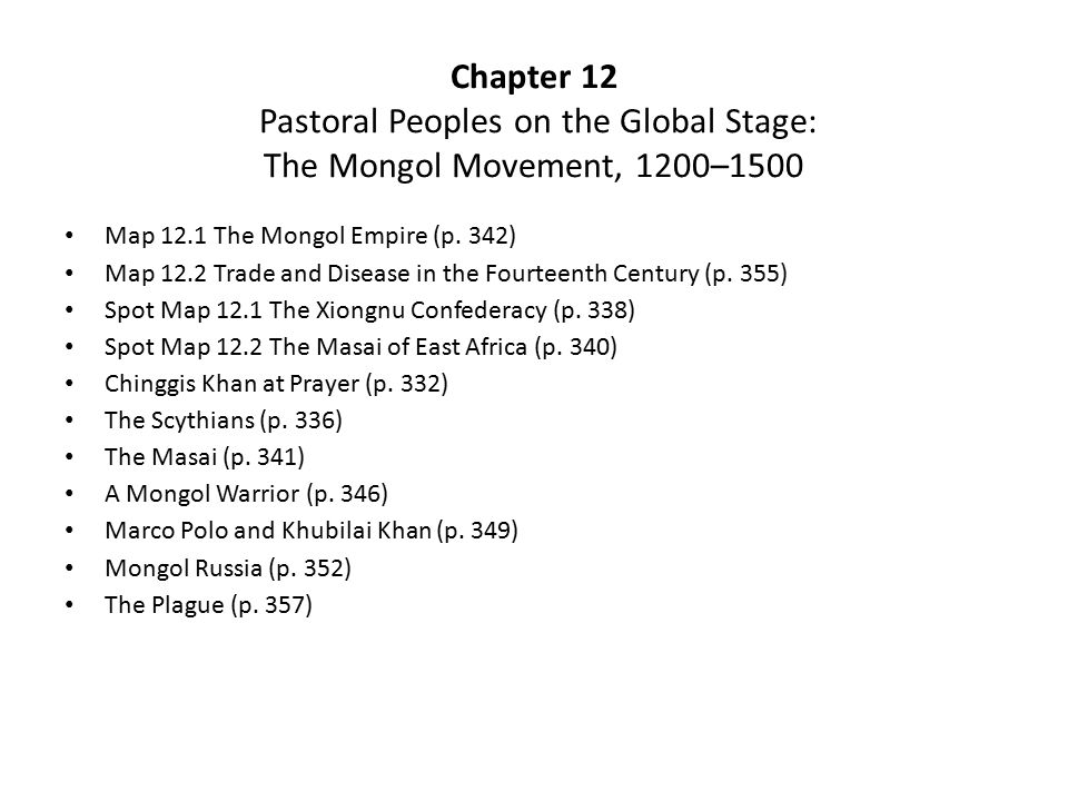 Chapter 12 Pastoral Peoples on the Global Stage: The Mongol Movement, 1200–1500 Map 12.1 The Mongol Empire (p. 342) Map 12.2 Trade and Disease in the