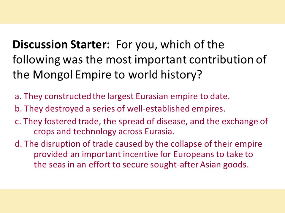 Discussion Starter: For you, which of the following was the most important contribution of the Mongol Empire to world history? a. They constructed the