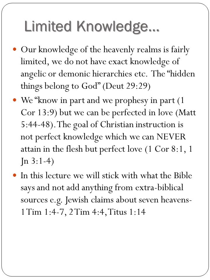 Limited Knowledge… Our knowledge of the heavenly realms is fairly limited, we do not have exact knowledge of angelic or demonic hierarchies etc.