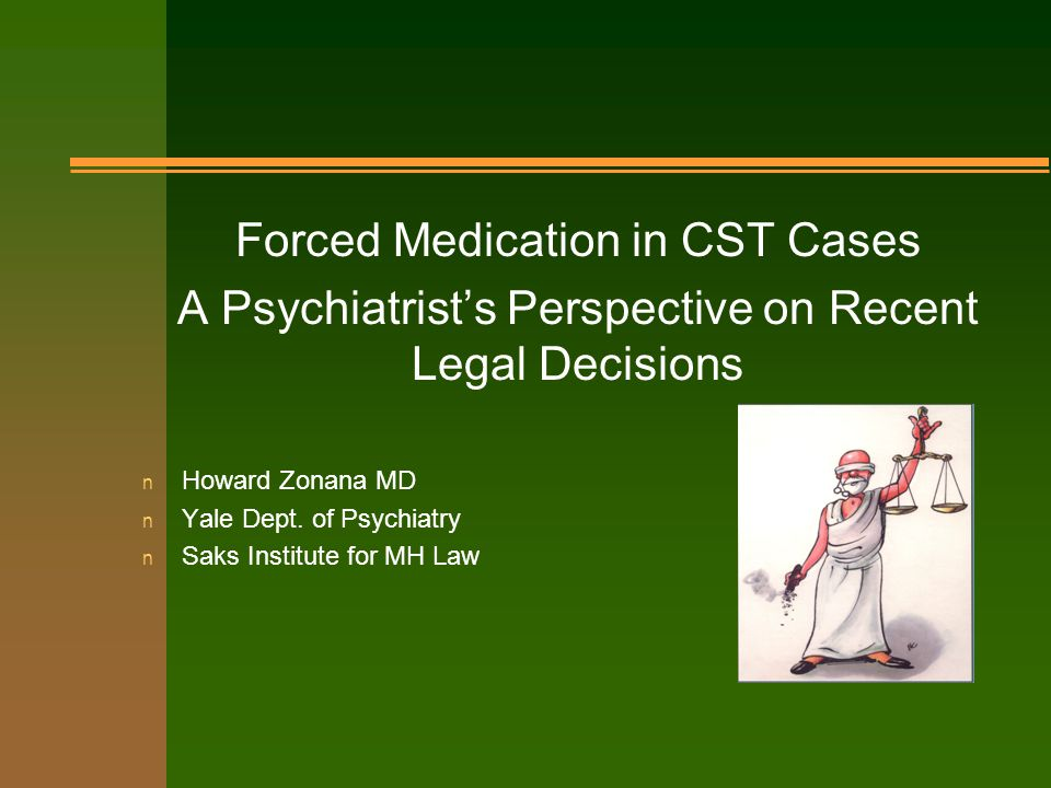 Forced Medication in CST Cases A Psychiatrist's Perspective on Recent Legal Decisions n Howard Zonana MD n Yale Dept.