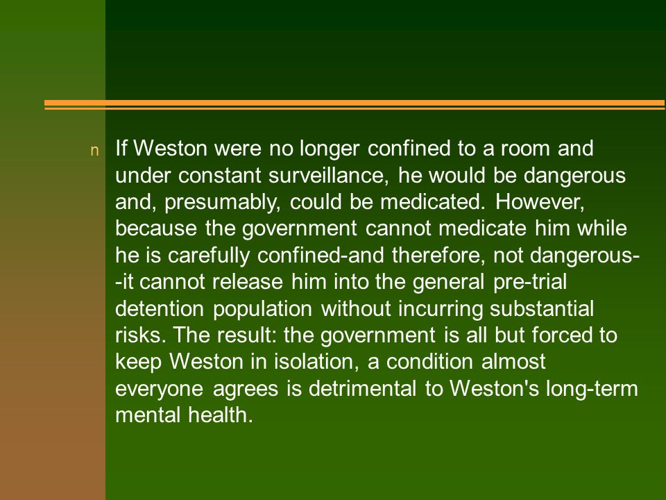 n If Weston were no longer confined to a room and under constant surveillance, he would be dangerous and, presumably, could be medicated.