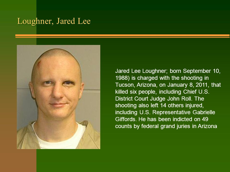 Loughner, Jared Lee Jared Lee Loughner; born September 10, 1988) is charged with the shooting in Tucson, Arizona, on January 8, 2011, that killed six people, including Chief U.S.
