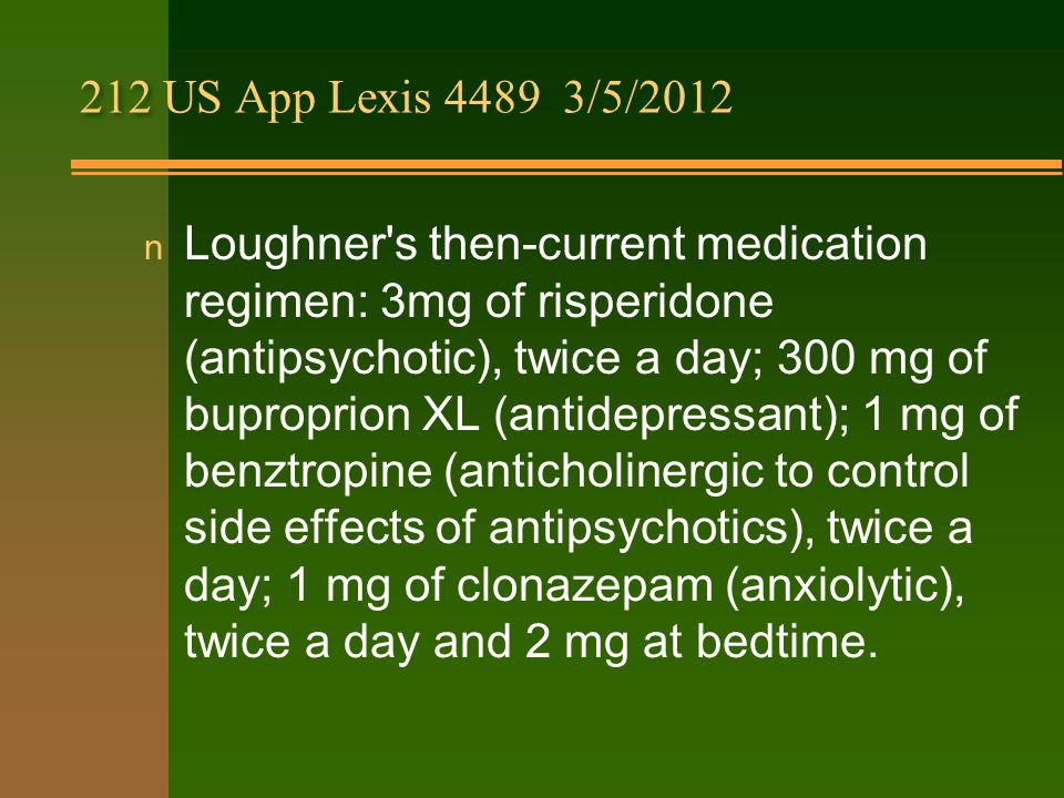 212 US App Lexis 4489 3/5/2012 n Loughner s then-current medication regimen: 3mg of risperidone (antipsychotic), twice a day; 300 mg of buproprion XL (antidepressant); 1 mg of benztropine (anticholinergic to control side effects of antipsychotics), twice a day; 1 mg of clonazepam (anxiolytic), twice a day and 2 mg at bedtime.