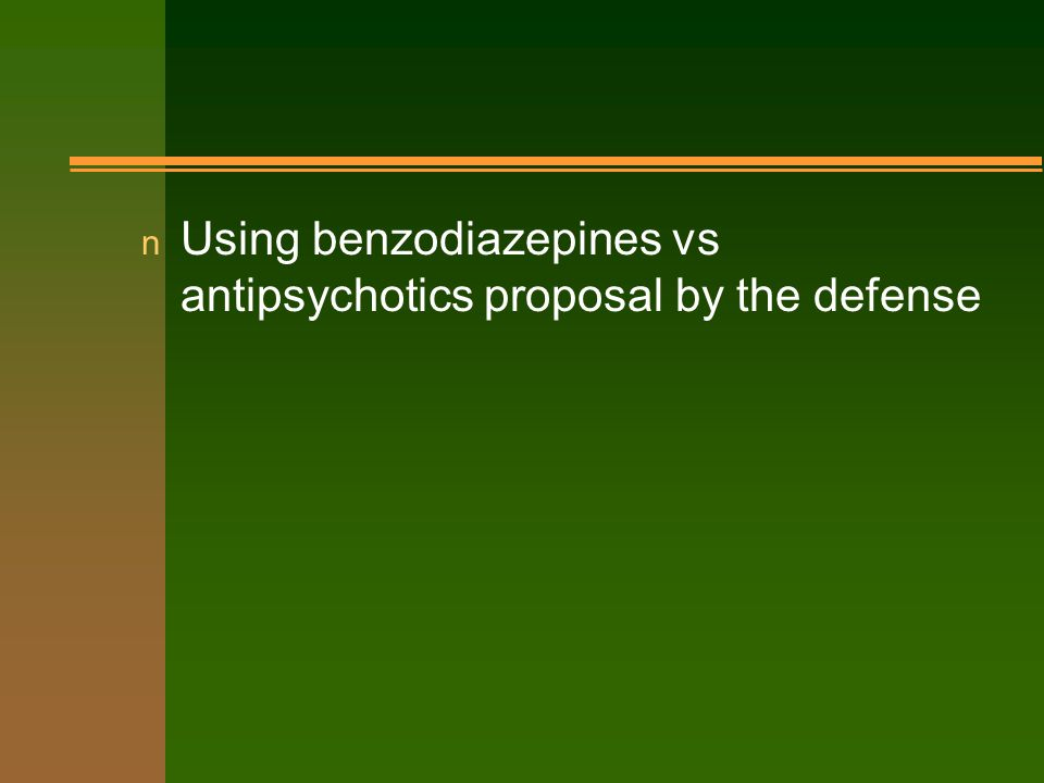 n Using benzodiazepines vs antipsychotics proposal by the defense