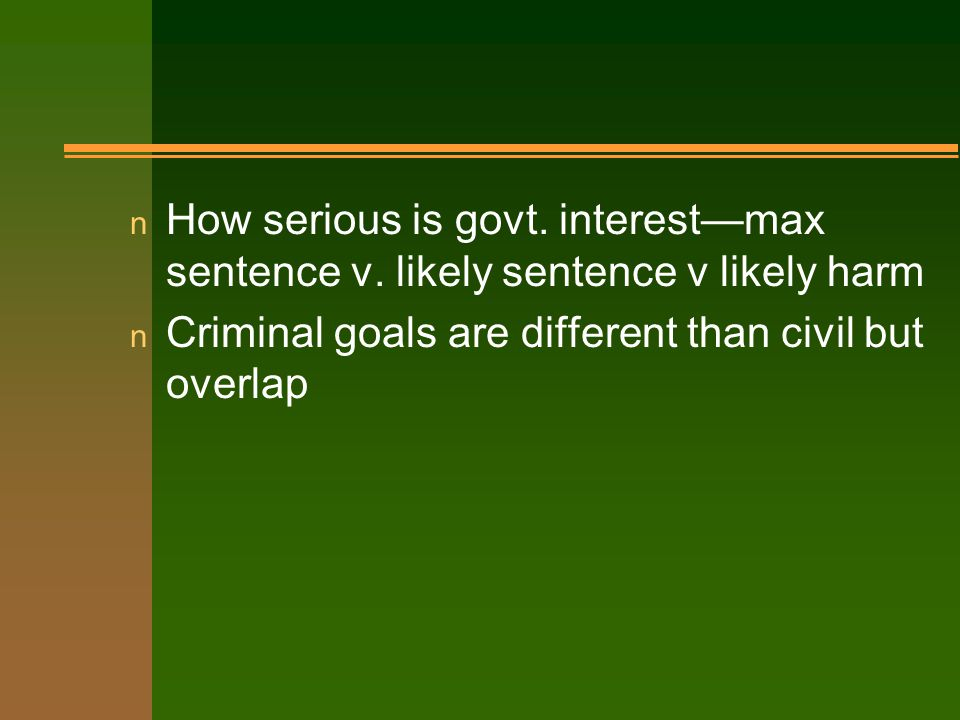 n How serious is govt. interest—max sentence v.