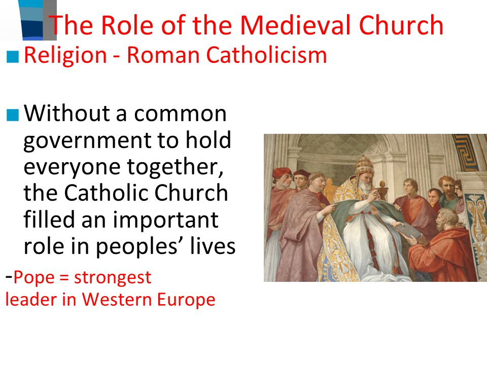 The Role of the Medieval Church ■ Religion - Roman Catholicism ■ Without a common government to hold everyone together, the Catholic Church filled an important role in peoples' lives - Pope = strongest leader in Western Europe