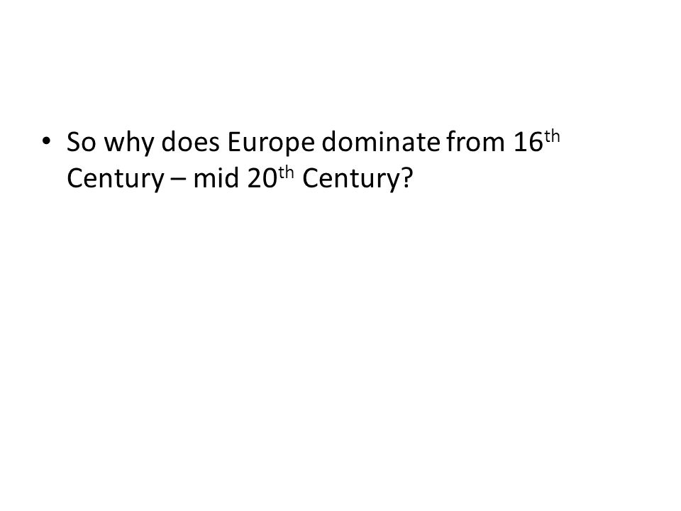So why does Europe dominate from 16 th Century – mid 20 th Century?
