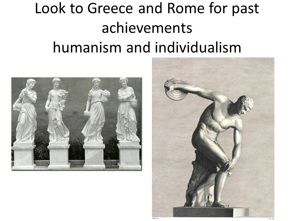 Look to Greece and Rome for past achievements humanism and individualism