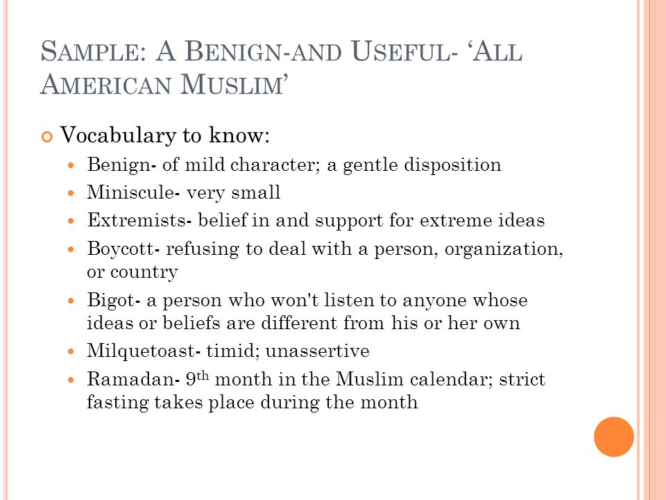 S AMPLE : A B ENIGN - AND U SEFUL - 'A LL A MERICAN M USLIM ' Vocabulary to know: Benign- of mild character; a gentle disposition Miniscule- very small Extremists- belief in and support for extreme ideas Boycott- refusing to deal with a person, organization, or country Bigot- a person who won t listen to anyone whose ideas or beliefs are different from his or her own Milquetoast- timid; unassertive Ramadan- 9 th month in the Muslim calendar; strict fasting takes place during the month