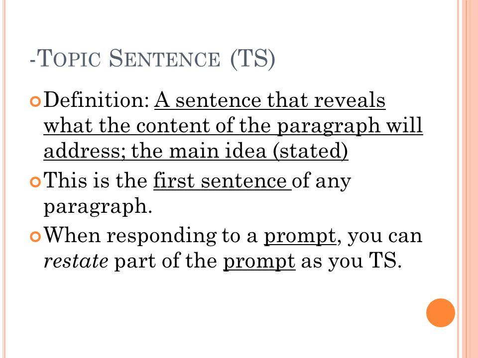 -T OPIC S ENTENCE (TS) Definition: A sentence that reveals what the content of the paragraph will address; the main idea (stated) This is the first sentence of any paragraph.