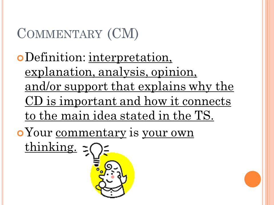 C OMMENTARY (CM) Definition: interpretation, explanation, analysis, opinion, and/or support that explains why the CD is important and how it connects to the main idea stated in the TS.