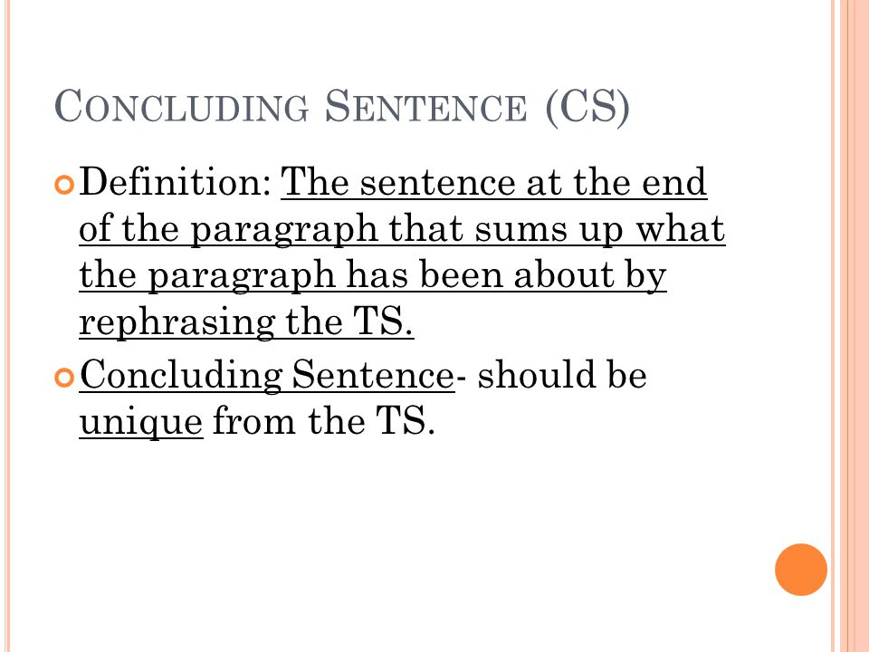C ONCLUDING S ENTENCE (CS) Definition: The sentence at the end of the paragraph that sums up what the paragraph has been about by rephrasing the TS.