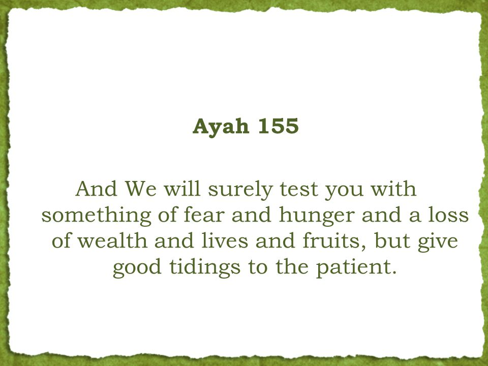 Ayah 155 And We will surely test you with something of fear and hunger and a loss of wealth and lives and fruits, but give good tidings to the patient.