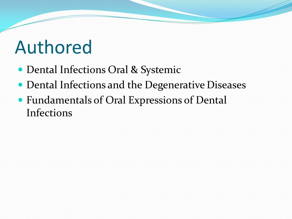 Authored Dental Infections Oral & Systemic Dental Infections and the Degenerative Diseases Fundamentals of Oral Expressions of Dental Infections