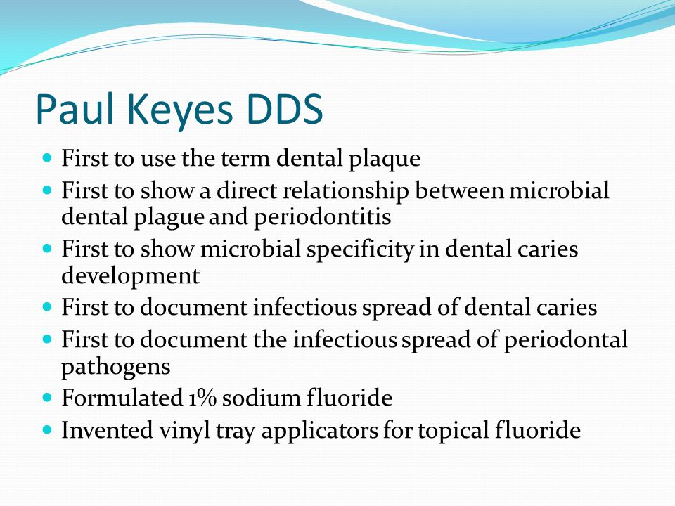 Paul Keyes DDS First to use the term dental plaque First to show a direct relationship between microbial dental plague and periodontitis First to show microbial specificity in dental caries development First to document infectious spread of dental caries First to document the infectious spread of periodontal pathogens Formulated 1% sodium fluoride Invented vinyl tray applicators for topical fluoride
