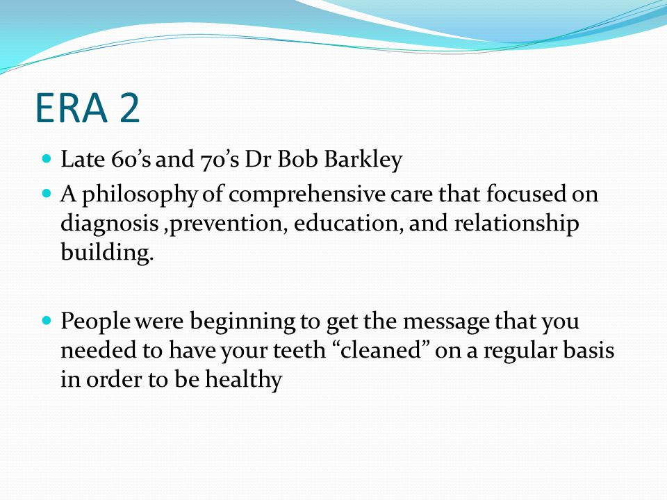 ERA 2 Late 60's and 70's Dr Bob Barkley A philosophy of comprehensive care that focused on diagnosis,prevention, education, and relationship building.