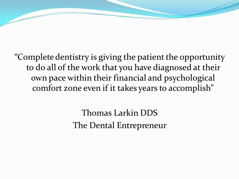 Complete dentistry is giving the patient the opportunity to do all of the work that you have diagnosed at their own pace within their financial and psychological comfort zone even if it takes years to accomplish Thomas Larkin DDS The Dental Entrepreneur