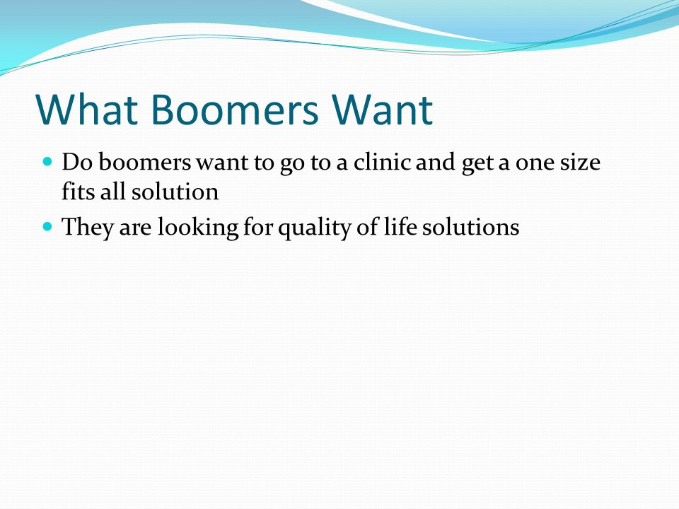 What Boomers Want Do boomers want to go to a clinic and get a one size fits all solution They are looking for quality of life solutions