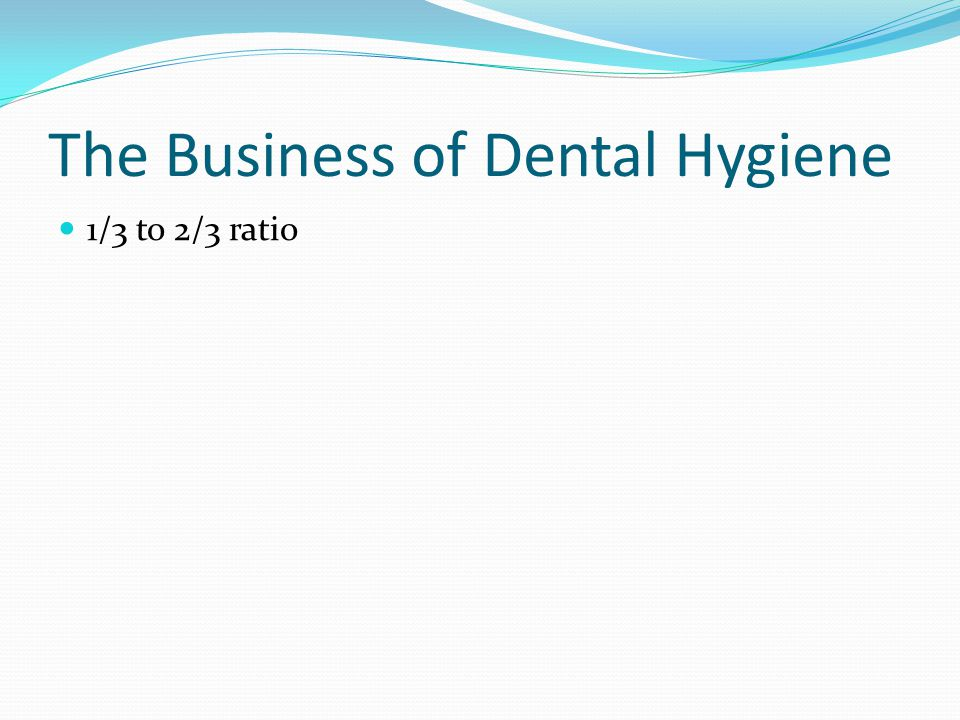 The Business of Dental Hygiene 1/3 to 2/3 ratio