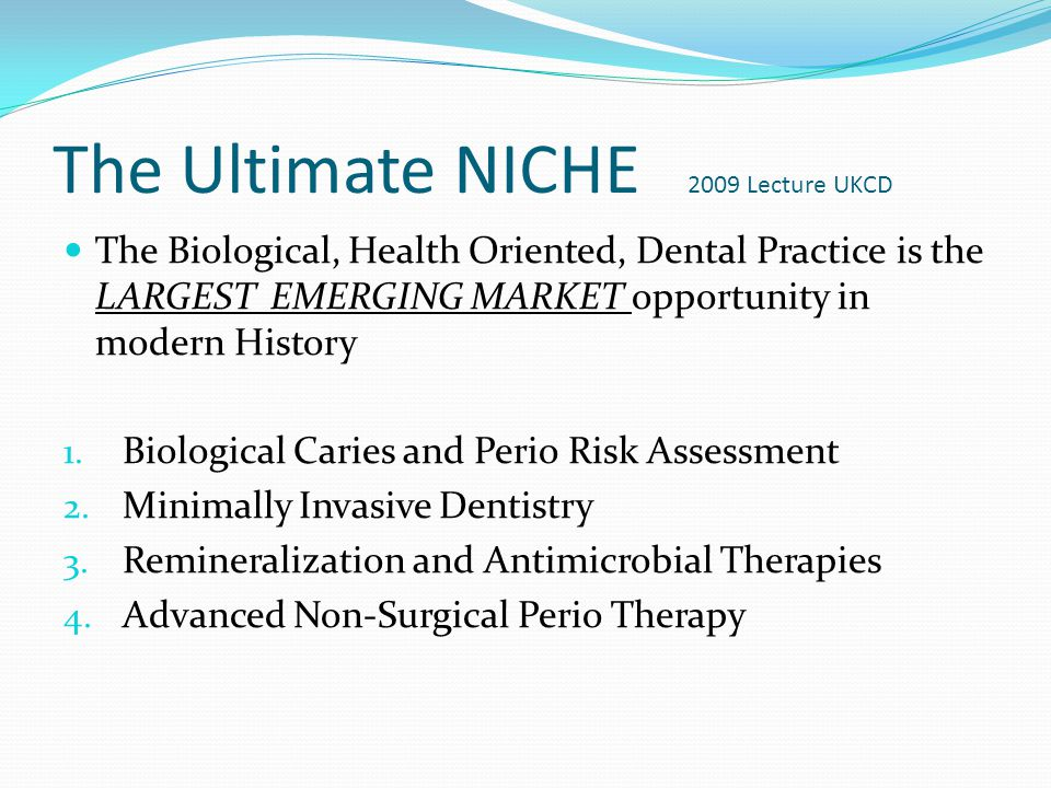 The Ultimate NICHE 2009 Lecture UKCD The Biological, Health Oriented, Dental Practice is the LARGEST EMERGING MARKET opportunity in modern History 1.