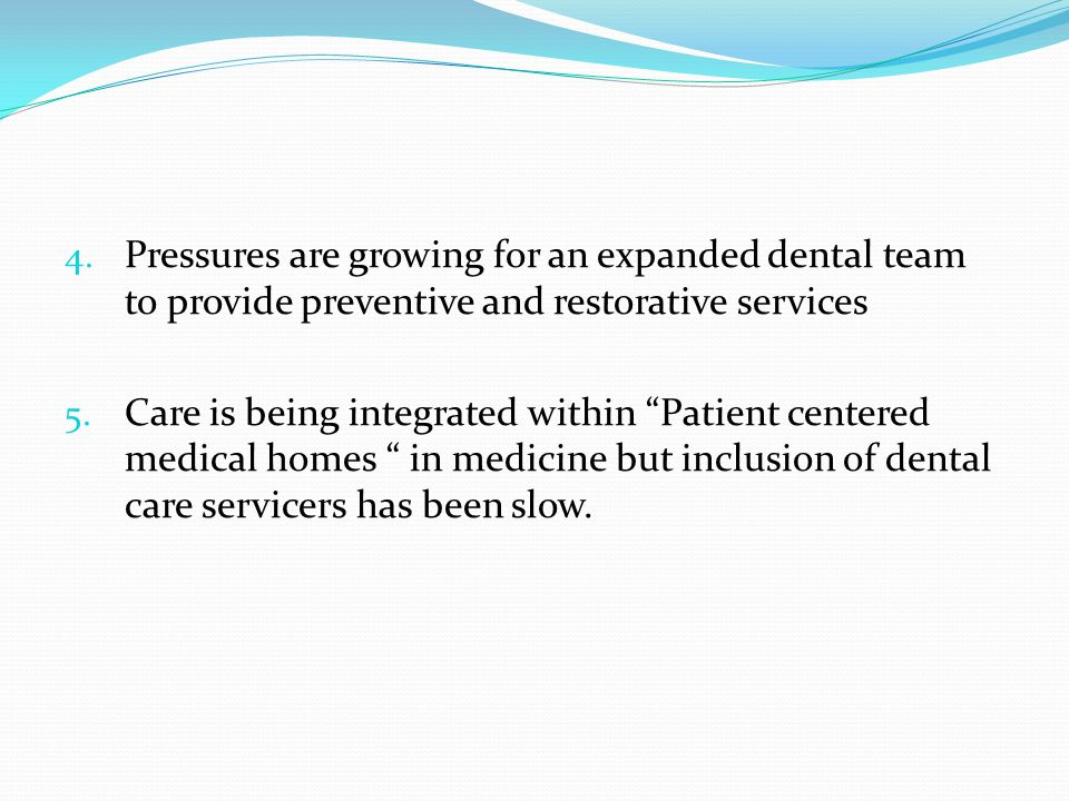 """4. Pressures are growing for an expanded dental team to provide preventive and restorative services 5. Care is being integrated within """"Patient center"""