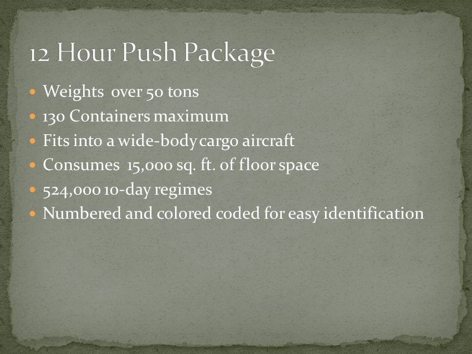 Weights over 50 tons 130 Containers maximum Fits into a wide-body cargo aircraft Consumes 15,000 sq. ft. of floor space 524,000 10-day regimes Numbere