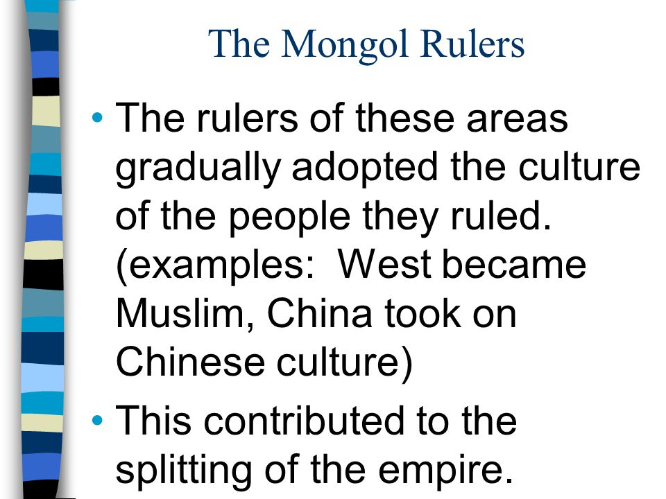The Mongol Rulers The rulers of these areas gradually adopted the culture of the people they ruled. (examples: West became Muslim, China took on Chine