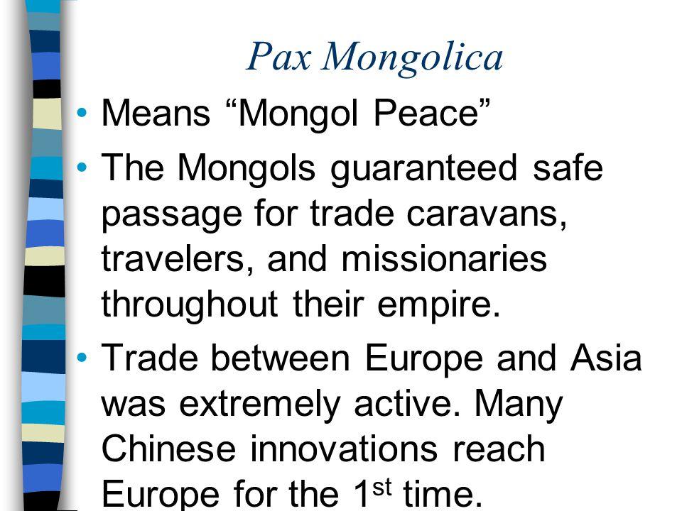 """Pax Mongolica Means """"Mongol Peace"""" The Mongols guaranteed safe passage for trade caravans, travelers, and missionaries throughout their empire. Trade"""