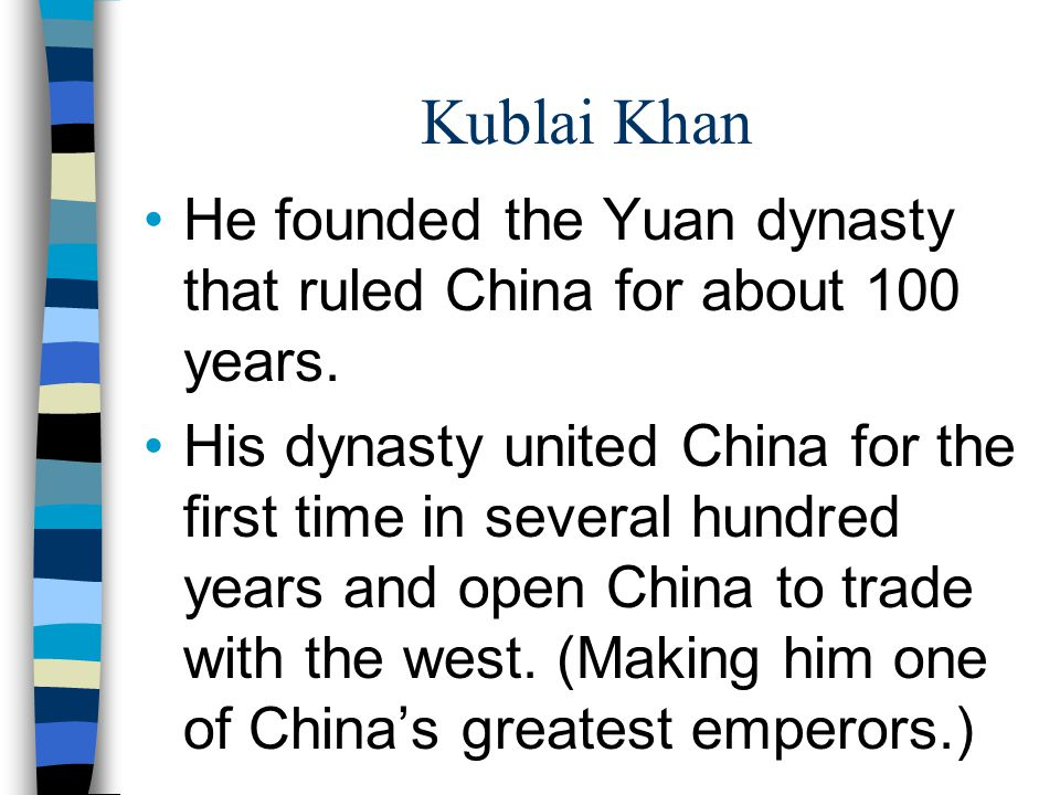 Kublai Khan He founded the Yuan dynasty that ruled China for about 100 years. His dynasty united China for the first time in several hundred years and