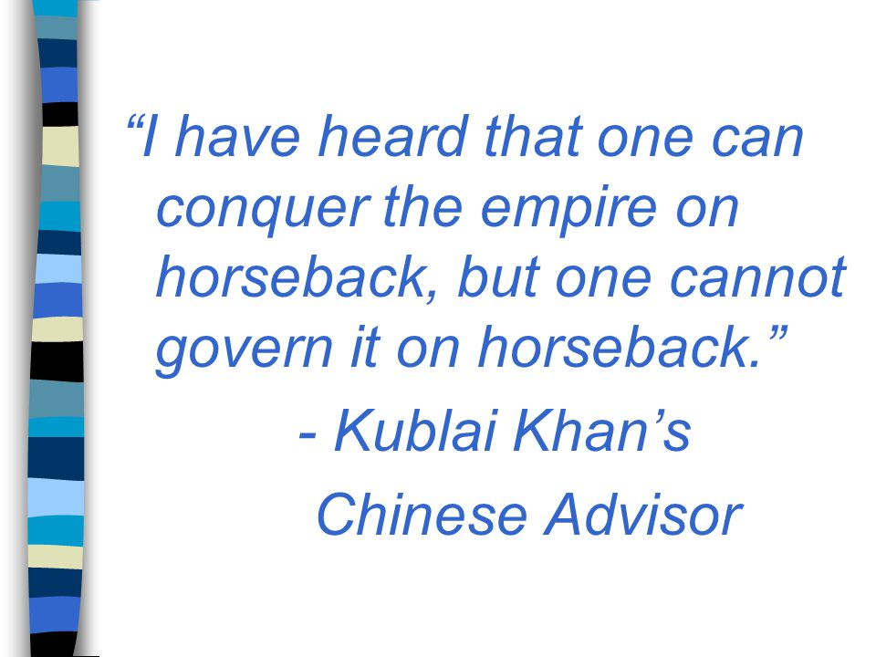 """""""I have heard that one can conquer the empire on horseback, but one cannot govern it on horseback."""" - Kublai Khan's Chinese Advisor"""