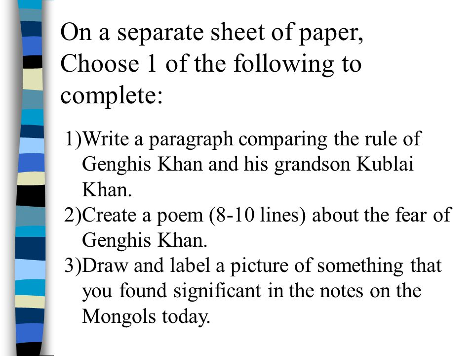 On a separate sheet of paper, Choose 1 of the following to complete: 1)Write a paragraph comparing the rule of Genghis Khan and his grandson Kublai Kh