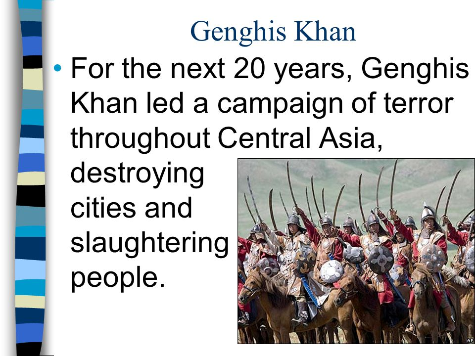 Genghis Khan For the next 20 years, Genghis Khan led a campaign of terror throughout Central Asia, destroying cities and slaughtering people.