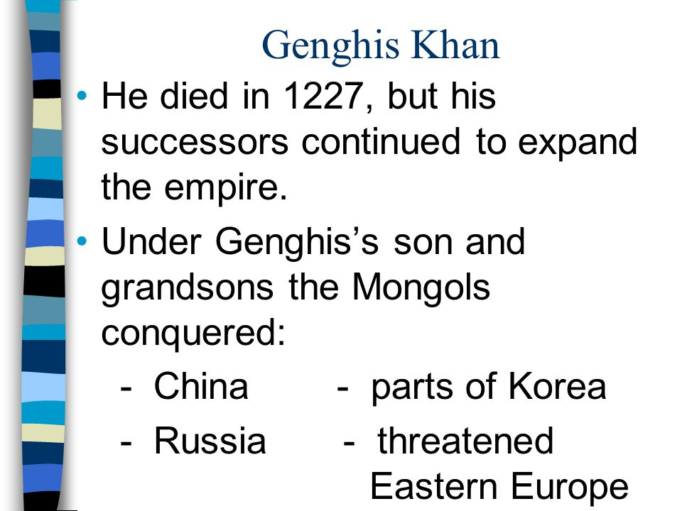 Genghis Khan He died in 1227, but his successors continued to expand the empire. Under Genghis's son and grandsons the Mongols conquered: - China - pa