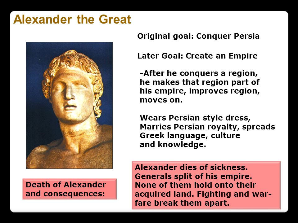 Alexander the Great Original goal: Conquer Persia Later Goal: Create an Empire -After he conquers a region, he makes that region part of his empire, i